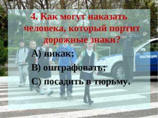 4. Как могут наказать человека, который портит дорожные знаки? А) никак; В) о