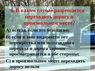 6. В каком случае разрешается переходить дорогу в произвольном месте? А) всег