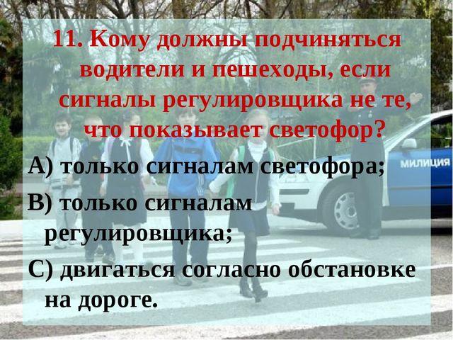 11. Кому должны подчиняться водители и пешеходы, если сигналы регулировщика н...