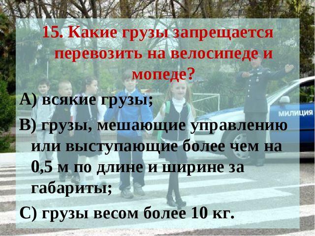 15. Какие грузы запрещается перевозить на велосипеде и мопеде? А) всякие груз...