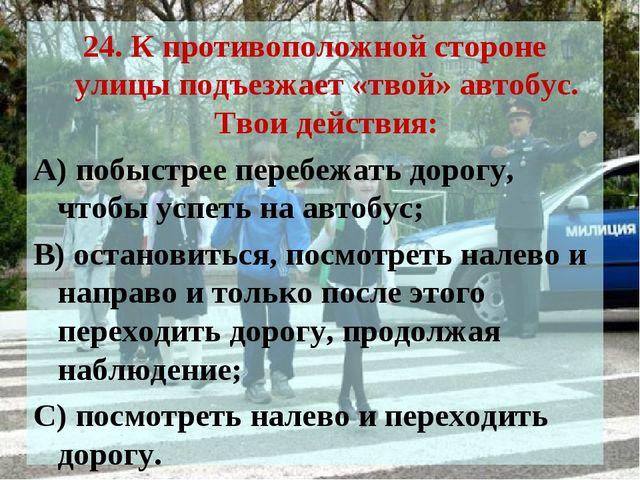 24. К противоположной стороне улицы подъезжает «твой» автобус. Твои действия:...