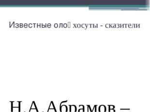 Известные олоңхосуты - сказители Н.А.Абрамов –Кынат И.И.Бурнашев – Тоң Суорун