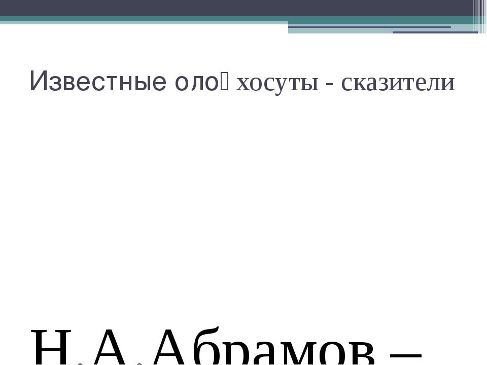 Известные олоңхосуты - сказители Н.А.Абрамов –Кынат И.И.Бурнашев – Тоң Суорун...