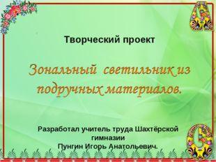 Творческий проект Разработал учитель труда Шахтёрской гимназии Пунгин Игорь А