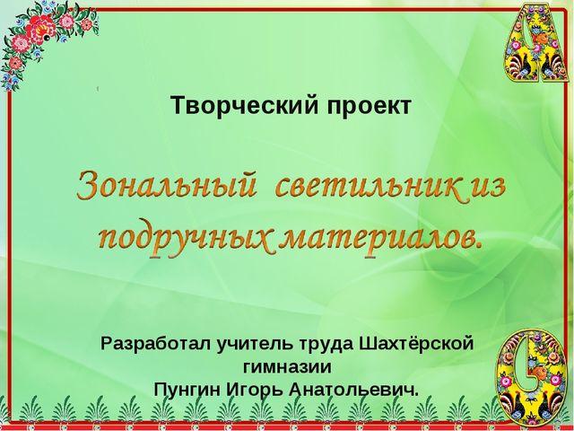 Творческий проект Разработал учитель труда Шахтёрской гимназии Пунгин Игорь А...