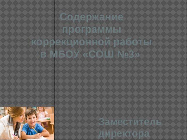 Содержание программы коррекционной работы в МБОУ «СОШ №3» Заместитель директо...