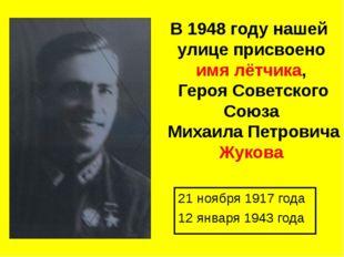 В 1948 году нашей улице присвоено имя лётчика, Героя Советского Союза Михаила