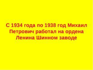 С 1934 года по 1938 год Михаил Петрович работал на ордена Ленина Шинном заво