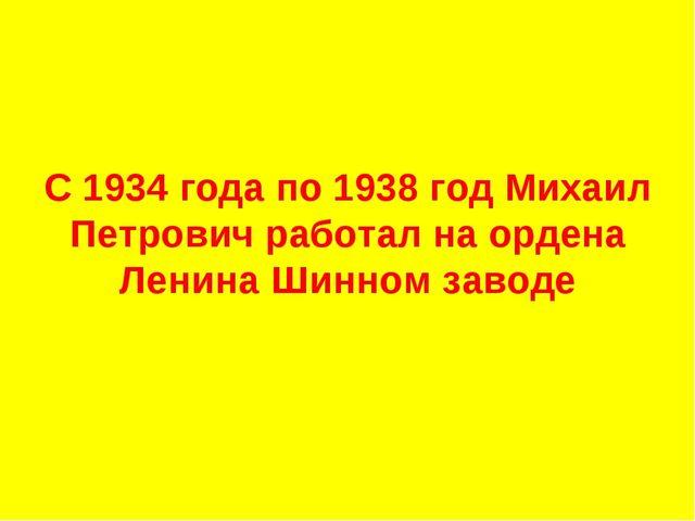 С 1934 года по 1938 год Михаил Петрович работал на ордена Ленина Шинном заво...