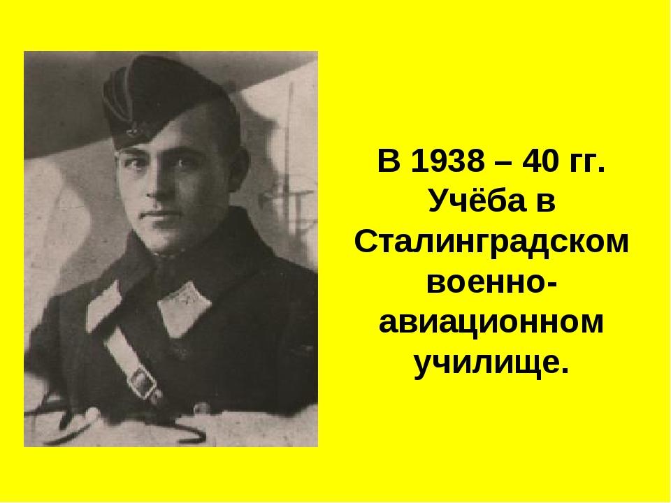 В 1938 – 40 гг. Учёба в Сталинградском военно-авиационном училище.