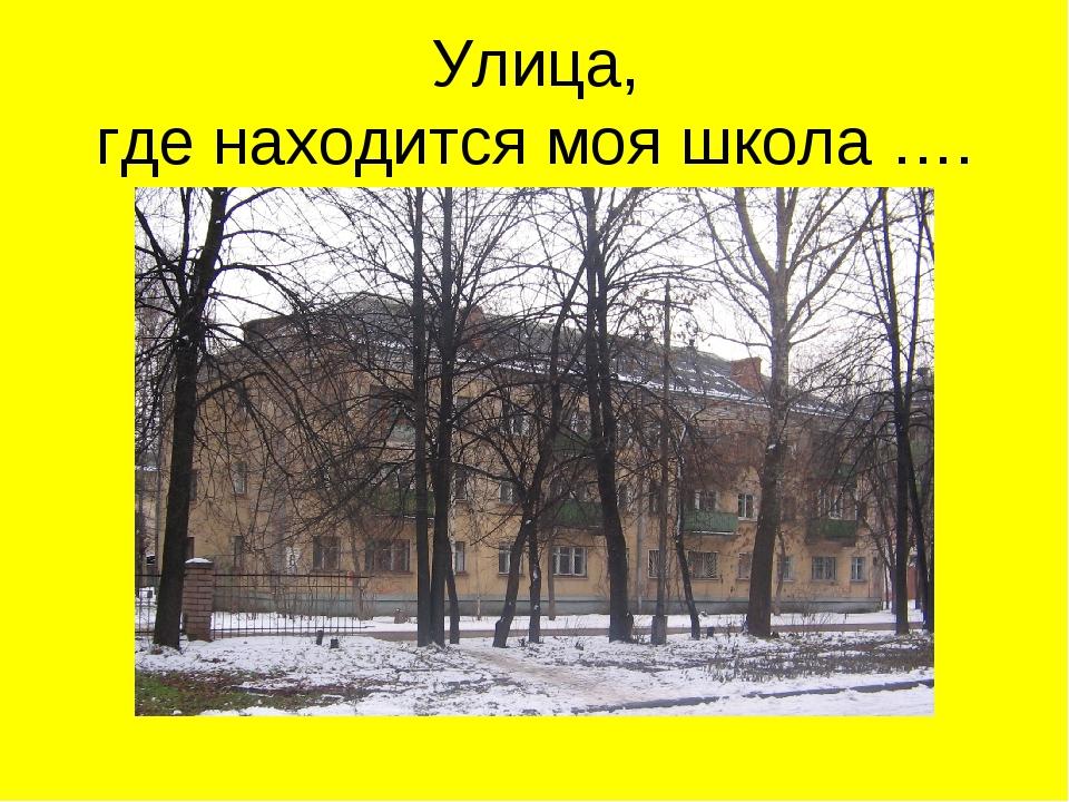 Улица, где находится моя школа ….