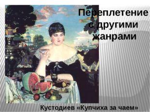 Кустодиев «Купчиха за чаем» Переплетение с другими жанрами