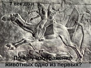7 век до н. э. Почему изображение животных одно из первых?