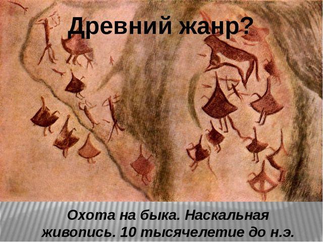 Охота на быка. Наскальная живопись. 10 тысячелетие до н.э. Древний жанр?