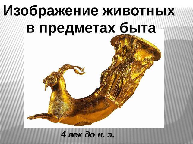 4 век до н. э. Изображение животных в предметах быта