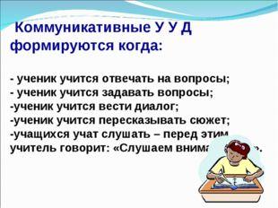 Коммуникативные У У Д формируются когда: - ученик учится отвечать на вопросы
