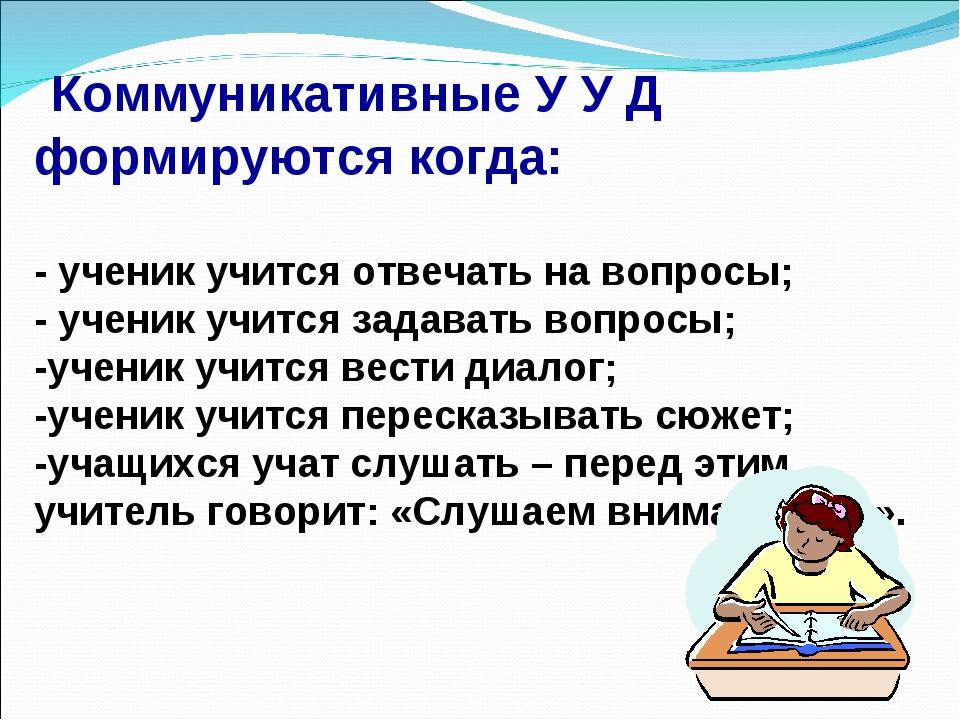 Коммуникативные У У Д формируются когда: - ученик учится отвечать на вопросы...