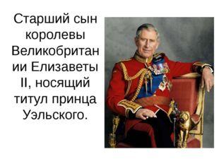 Старший сын королевы Великобритании Елизаветы II, носящий титул принца Уэльск