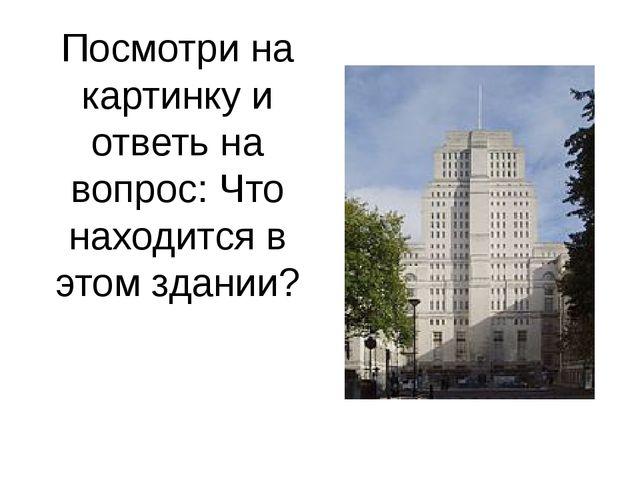 Посмотри на картинку и ответь на вопрос: Что находится в этом здании?