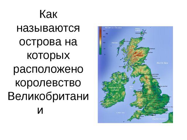 Как называются острова на которых расположено королевство Великобритании