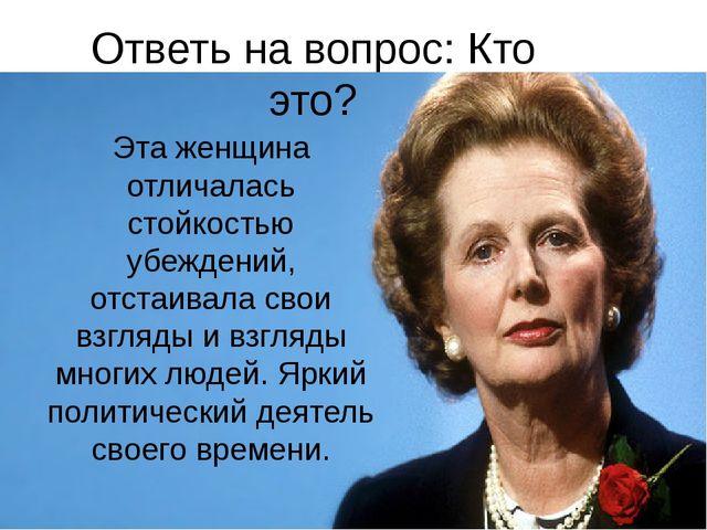 Ответь на вопрос: Кто это? Эта женщина отличалась стойкостью убеждений, отста...