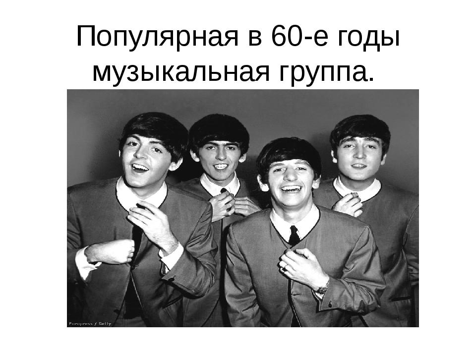 Популярная в 60-е годы музыкальная группа.