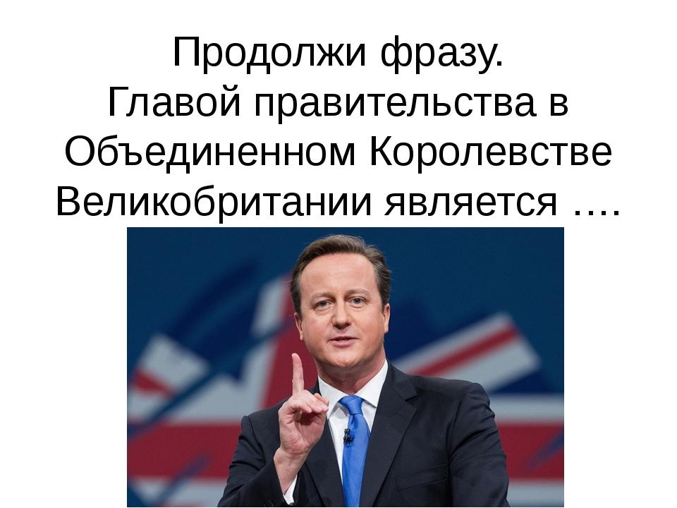 Продолжи фразу. Главой правительства в Объединенном Королевстве Великобритани...