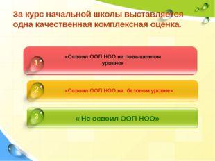 За курс начальной школы выставляется одна качественная комплексная оценка. «О