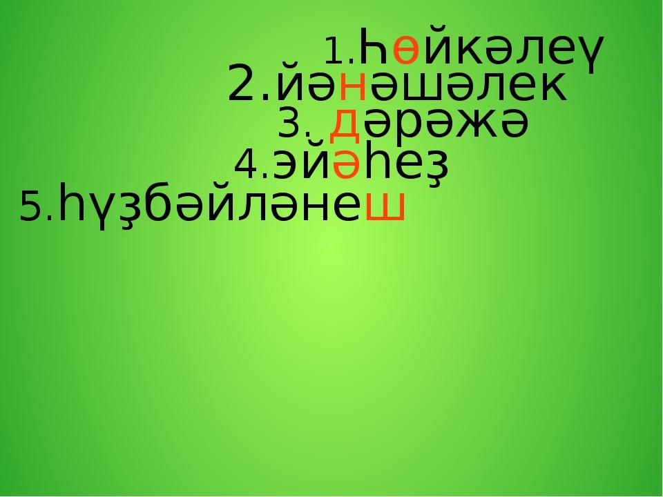 1.Һөйкәлеү 2.йәнәшәлек 3. дәрәжә 4.эйәһеҙ 5.һүҙбәйләнеш