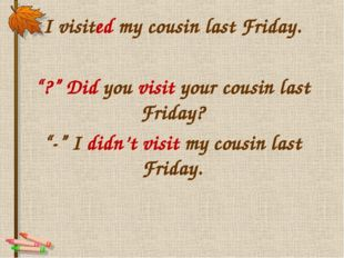 "I visited my cousin last Friday. ""?"" Did you visit your cousin last Friday? """