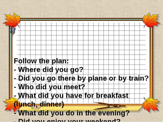 Follow the plan: - Where did you go? - Did you go there by plane or by train...
