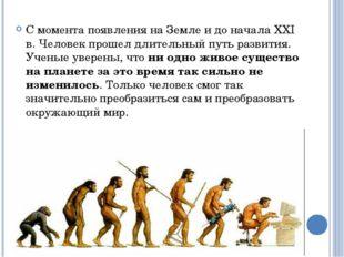 С момента появления на Земле и до начала XXI в. Человек прошел длительный пут