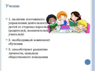 Учение 1. наличие постоянного управления деятельностью детей со стороны взрос