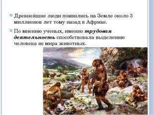 Древнейшие люди появились на Земле около 3 миллионов лет тому назад в Африке.
