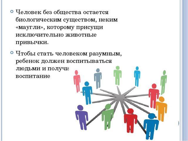 Человек без общества остается биологическим существом, неким «маугли», которо...