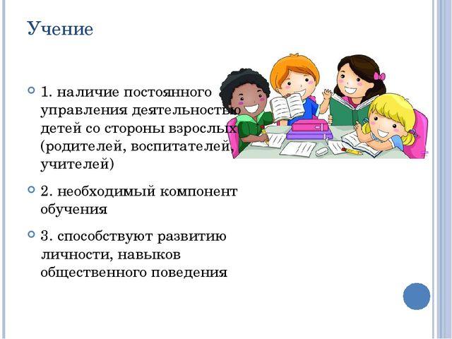 Учение 1. наличие постоянного управления деятельностью детей со стороны взрос...