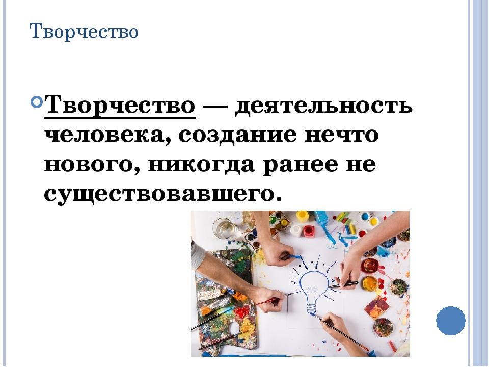 Творчество Творчество — деятельность человека, создание нечто нового, никогда...
