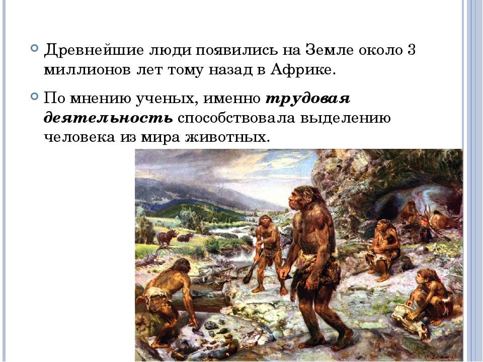 Древнейшие люди появились на Земле около 3 миллионов лет тому назад в Африке....