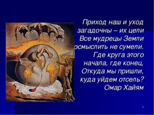 Приход наш и уход загадочны – их цели Все мудрецы Земли осмыслить не сумели.