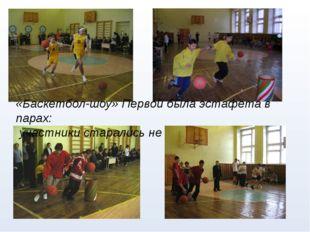 «Баскетбол-шоу» Первой была эстафета в парах: участники старались не уронить