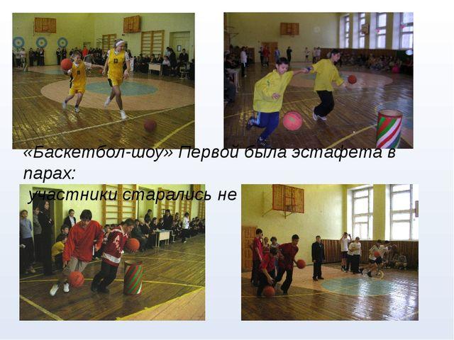 «Баскетбол-шоу» Первой была эстафета в парах: участники старались не уронить...