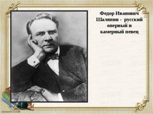Федор Иванович Шаляпин - русский оперный и камерный певец