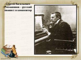 Сергей Васильевич Рахманинов – русский пианист и композитор