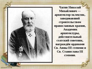 Чагин Николай Михайлович — архитектор-эклектик, заведовавший строительством п