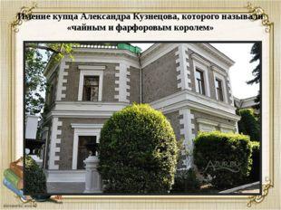 Имение купца Александра Кузнецова, которого называли «чайным и фарфоровым кор