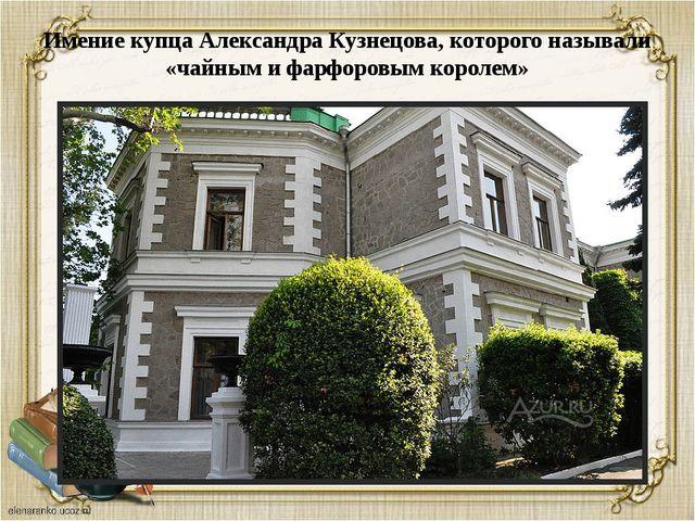 Имение купца Александра Кузнецова, которого называли «чайным и фарфоровым кор...