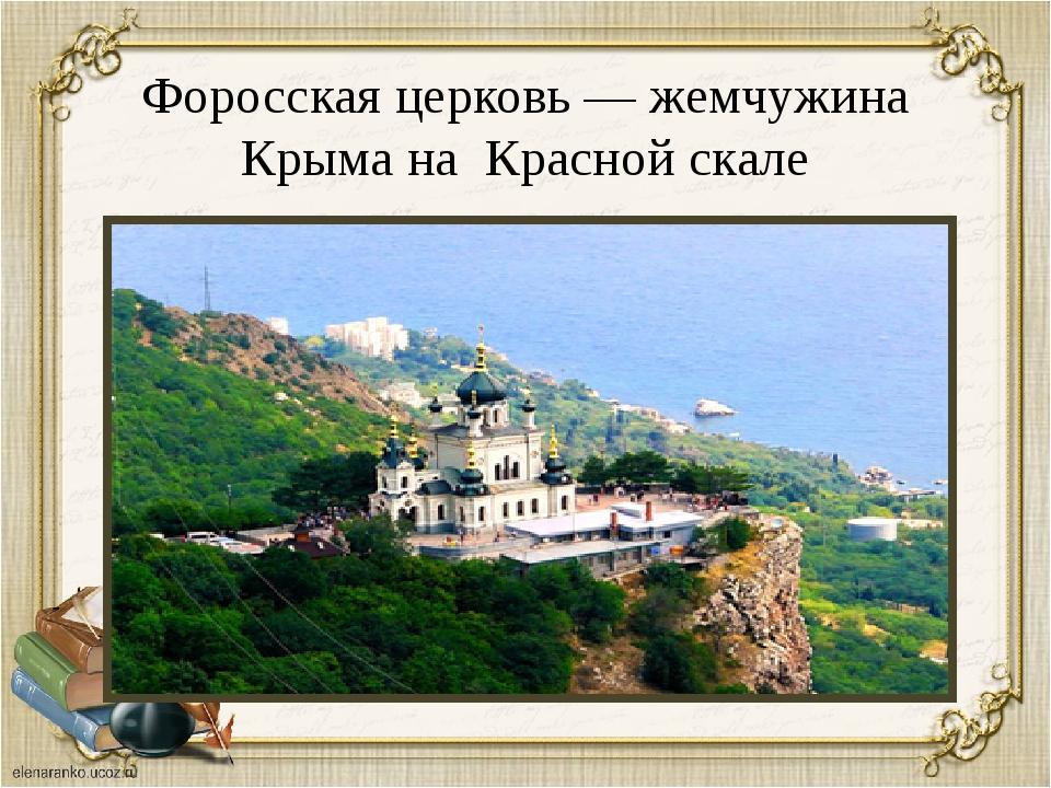 Форосская церковь — жемчужина Крыма на Красной скале