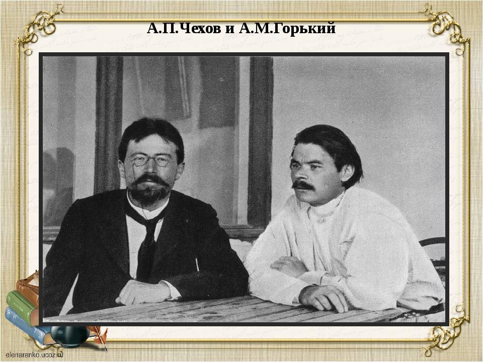 А.П.Чехов и А.М.Горький