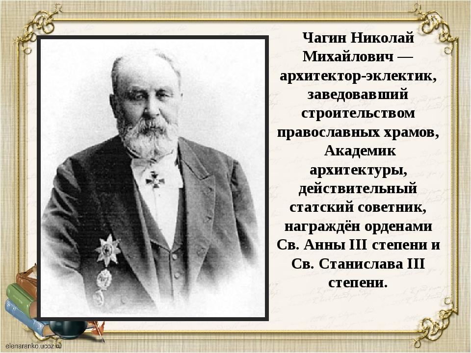 Чагин Николай Михайлович — архитектор-эклектик, заведовавший строительством п...