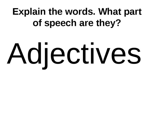 Explain the words. What part of speech are they? Adjectives